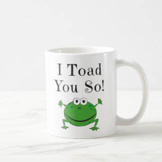 I Toad You So! - Funny Frog Mugs