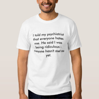 I told my psychiatrist that everyone hates me. ... tees