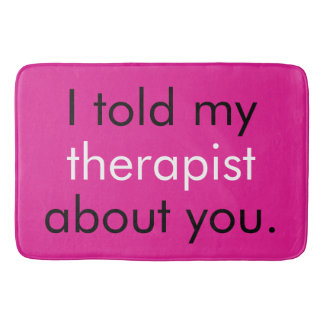 """""""I told my therapist about you."""" Bath Mats"""