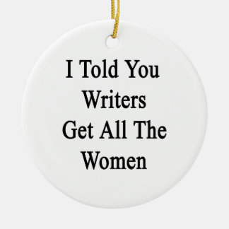 I Told You Writers Get All The Women Round Ceramic Ornament
