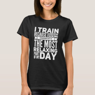 I train because somehow chocking someone out is th T-Shirt