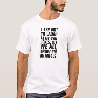 I try not to laugh at my own jokes, but we all kno T-Shirt