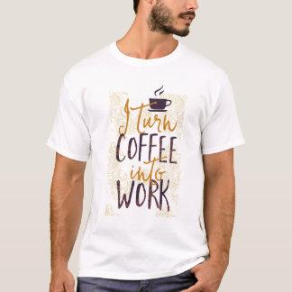 I Turn Coffee into Work Coffee Drinkers Lovers T-Shirt
