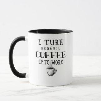 I Turn Organic Coffee Into Work Coffee Mug