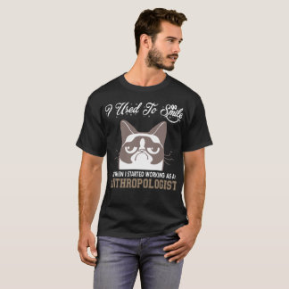 I Used Smile Then Started Working Anthropologist T-Shirt