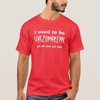 I used to be , SCHIZOPHRENIC, but we are o.k now T-Shirt