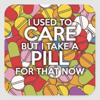 I USED TO CARE BUT I TAKE A PILL FOR THAT NOW SQUARE STICKER