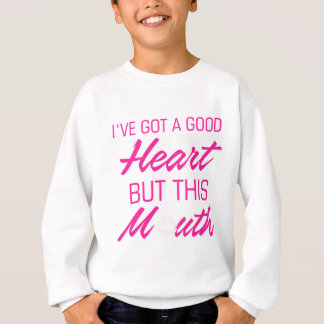 I've got a good heart but this mouth sweatshirt