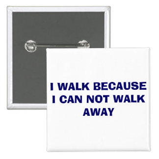 I WALK BECAUSE I CAN NOT WALK AWAY 15 CM SQUARE BADGE
