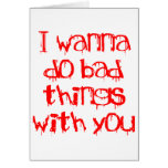 I Wanna do Bad Things With You Greeting Card
