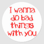 I Wanna do Bad Things With You Classic Round Sticker