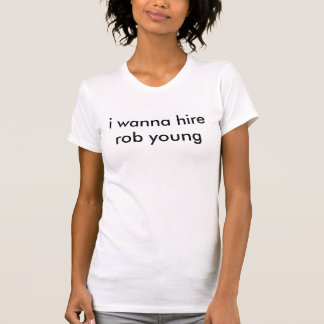 i wanna hirerob young T-Shirt