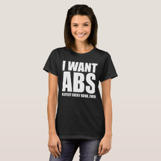I want ABS-olutely Every Book Ever Bookworm T-Shirt