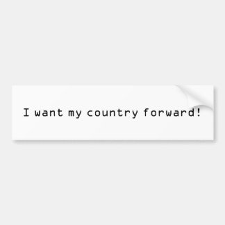 I want my country forward! bumper sticker