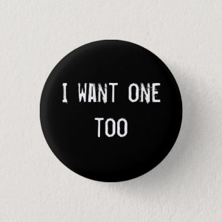 I want one too 3 cm round badge