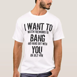 I WANT TO BANG YOU T-Shirt