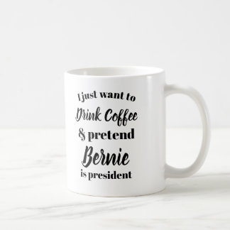 I want to drink coffee pretend Bernie is President Coffee Mug