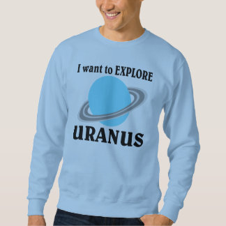 I want to EXPLORE URANUS!!! Sweatshirt