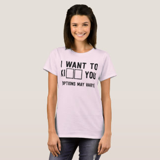 I want to Ki__ you (options may vary) T-Shirt