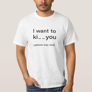 I want to ki _ _ you (options may vary) T-Shirt