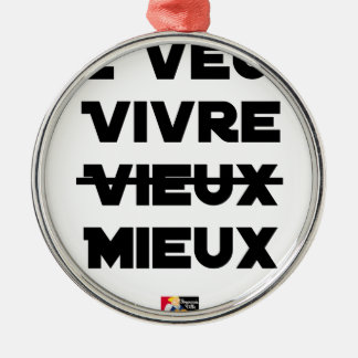 I WANT TO LIVE VIEUX/MIEUX - Word games - Francoi Metal Ornament