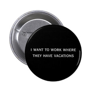 i want to work where they have vacations 6 cm round badge