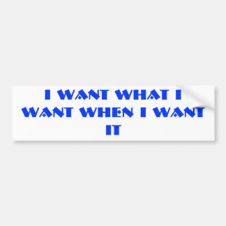 I WANT WHAT I WANT WHEN I WANT IT BUMPER STICKER
