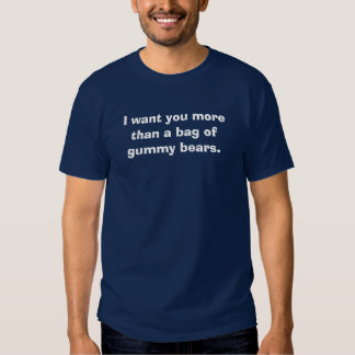 I want you more than a bag of gummy bears. t-shirts