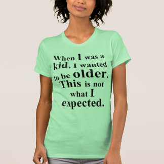 I wanted to be older tshirts