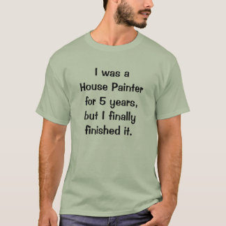 I was a House Painter for 5 years, but I finall... T-Shirt