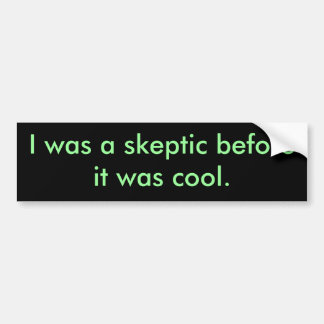 I was a skeptic before it was cool. bumper sticker