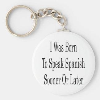 I Was Born To Speak Spanish Sooner Or Later Key Ring