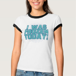 I was Frozen Today! T-Shirt