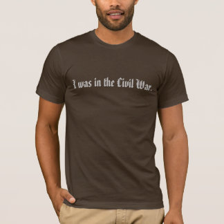 I was in the Civil War. T-Shirt