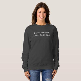 I was normal four dogs ago sweatshirt