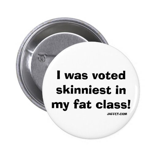 I was voted skinniest in my fat class!- Button