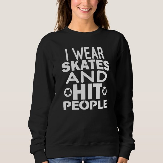 I wear skates and hit people, Roller Derby Sweatshirt