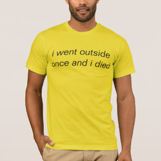 i went outside once and i died T-Shirt