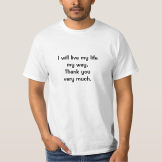 I will live my lifemy way,Thank you very much. T Shirts