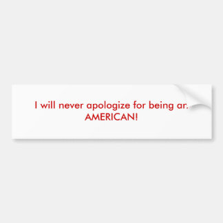 I will never apologize for being an AMERICAN! Bumper Sticker