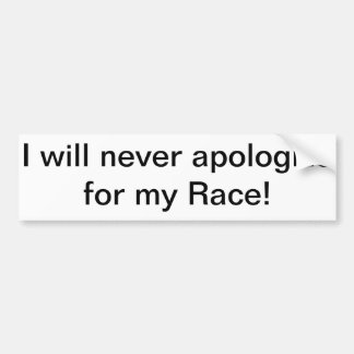 I will never apologize for my race. bumper sticker