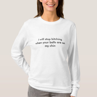 I will stop bitching when your balls are on my ... T-Shirt