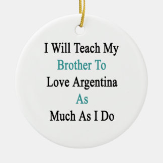 I Will Teach My Brother To Love Argentina As Much Round Ceramic Decoration