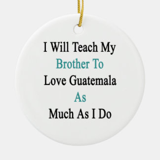 I Will Teach My Brother To Love Guatemala As Much Round Ceramic Decoration