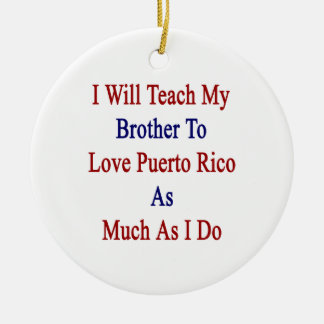 I Will Teach My Brother To Love Puerto Rico As Muc Round Ceramic Decoration