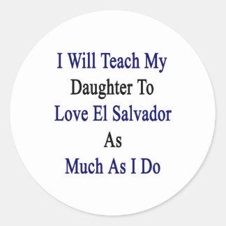 I Will Teach My Daughter To Love El Salvador As Mu Round Sticker