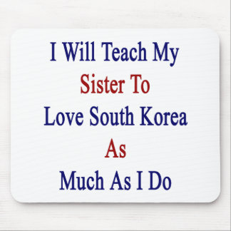 I Will Teach My Sister To Love South Korea As Much Mouse Pad