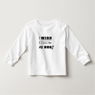 I WISH I COULD BE MY DOG! Toddler T-Shirt