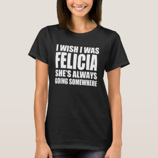 I wish I was Felicia she's always going somewhere T-Shirt