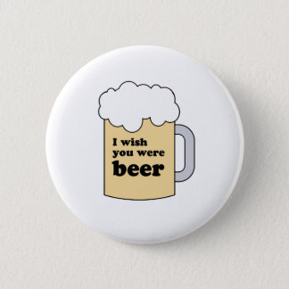 I WISH YOU WERE BEER GEAR 6 CM ROUND BADGE